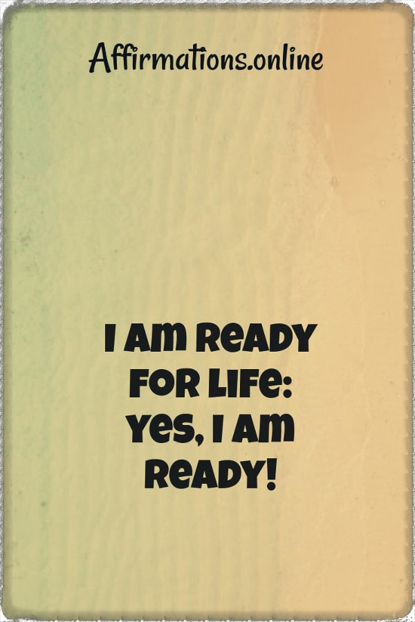 Positive affirmation from Affirmations.online - I am ready for life: yes, I am ready!