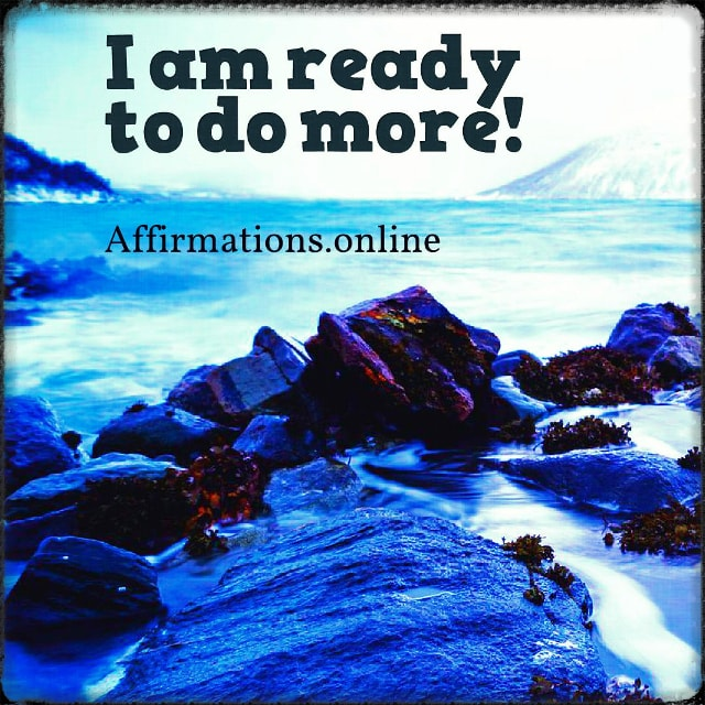 Positive affirmation from Affirmations.online - I am ready to do more!