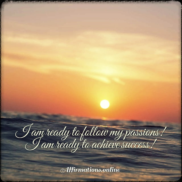 Positive affirmation from Affirmations.online - I am ready to follow my passions! I am ready to achieve success!