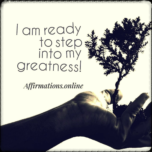 Positive affirmation from Affirmations.online - I am ready to step into my greatness!