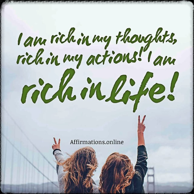 Positive affirmation from Affirmations.online - I am rich in my thoughts, rich in my actions! I am rich in life!