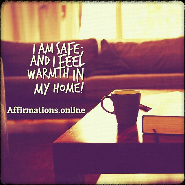 Positive affirmation from Affirmations.online - I am safe; and I feel warmth in my home!