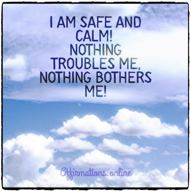 Positive affirmation from Affirmations.online - I am safe and calm! Nothing troubles me, nothing bothers me!