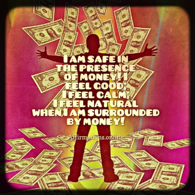 Positive affirmation from Affirmations.online - I am safe in the presence of money! I feel good; I feel calm; I feel natural when I am surrounded by money!