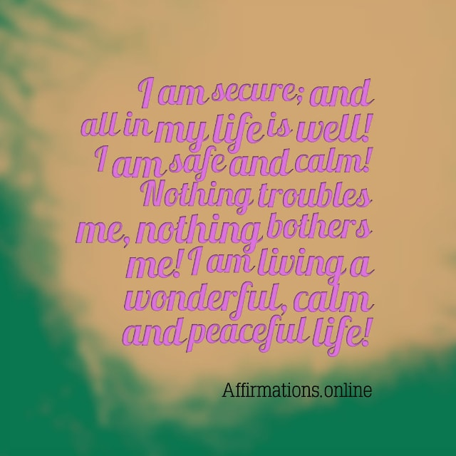 Image affirmation from Affirmations.online - I am secure; and all in my life is well! I am safe and calm! Nothing troubles me, nothing bothers me! I am living a wonderful, calm and peaceful life!