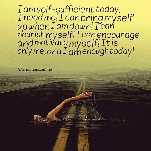 Positive affirmation from Affirmations.online - I am self-sufficient today, I need me! I can bring myself up when I am down! I can nourish myself! I can encourage and motivate myself! It is only me, and I am enough today!