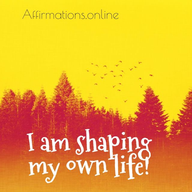 Positive affirmation from Affirmations.online - I am shaping my own life!