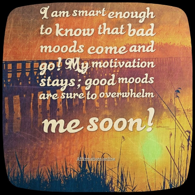 Positive affirmation from Affirmations.online - I am smart enough to know that bad moods come and go! My motivation stays; good moods are sure to overwhelm me soon!