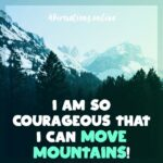 I have the courage and the boldness to move mountains!