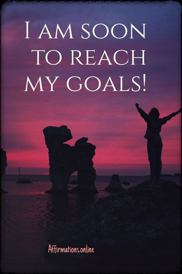 Positive affirmation from Affirmations.online - I am soon to reach my goals!