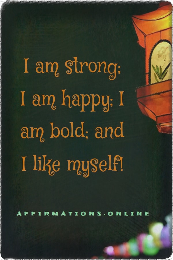 Positive affirmation from Affirmations.online - I am strong; I am happy; I am bold; and I like myself!