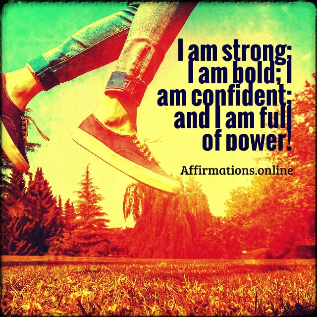 Positive affirmation from Affirmations.online - I am strong; I am bold; I am confident; and I am full of power!