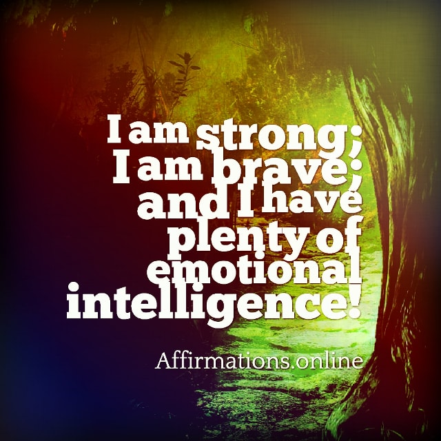 Positive affirmation from Affirmations.online - I am strong; I am brave; and I have plenty of emotional intelligence!