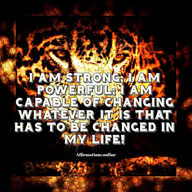 Positive affirmation from Affirmations.online - I am strong; I am powerful; I am capable of changing whatever it is that has to be changed in my life!
