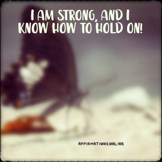Positive affirmation from Affirmations.online - I am strong, and I know how to hold on!