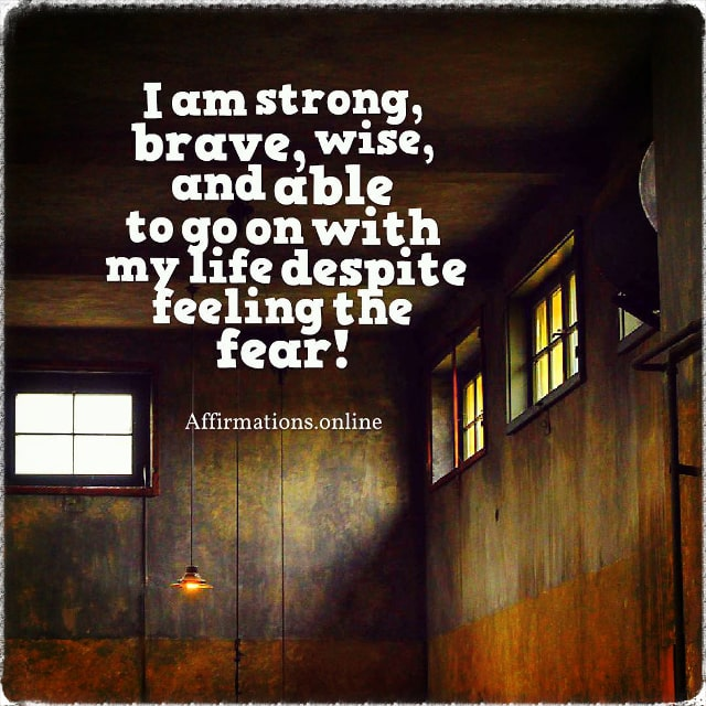 Positive affirmation from Affirmations.online - I am strong, brave, wise, and able to go on with my life despite feeling the fear!