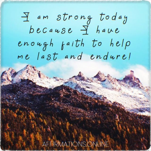 Positive affirmation from Affirmations.online - I am strong today because I have enough faith to help me last and endure!