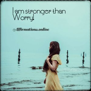 Positive affirmation from Affirmations.online - I am stronger than Worry!