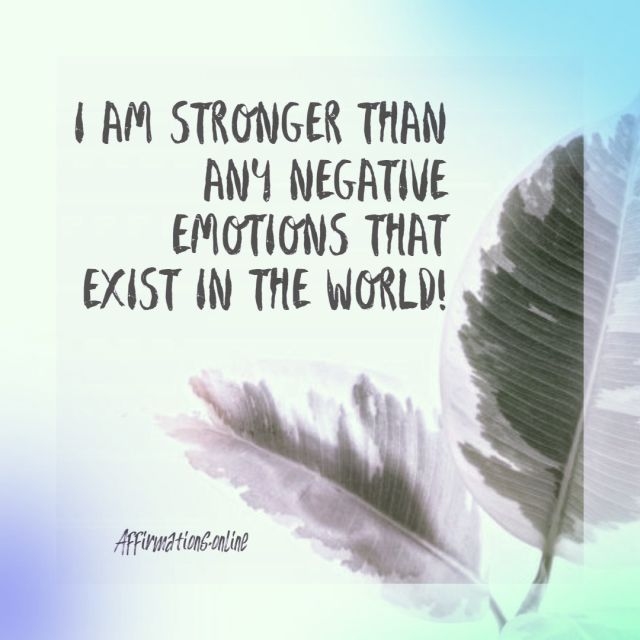 Positive affirmation from Affirmations.online - I am stronger than any negative emotions that exist in the world!