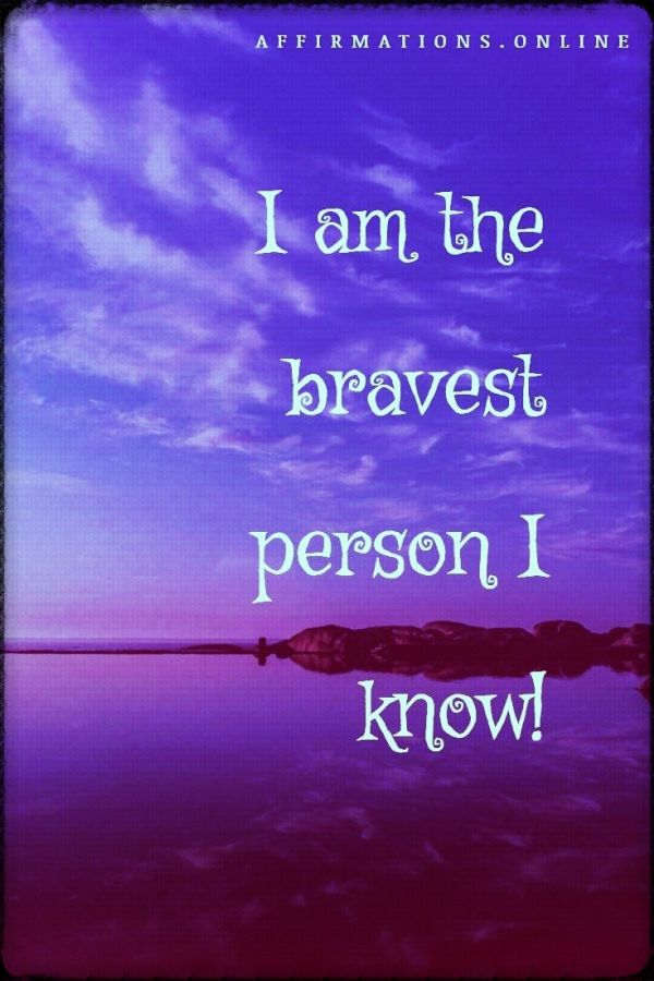 I am the bravest person I know!