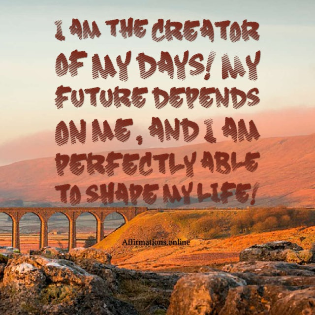 Image affirmation from Affirmations.online - I am the creator of my days! My future depends on me, and I am perfectly able to shape my life!