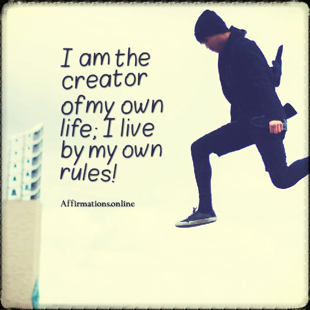 Positive affirmation from Affirmations.online - I am the creator of my own life; I live by my own rules!