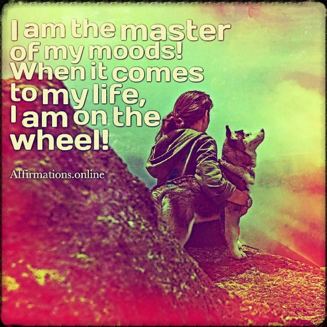 Positive affirmation from Affirmations.online - I am the master of my moods! When it comes to my life, I am on the wheel!