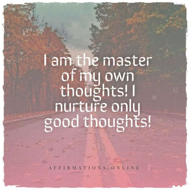 Positive affirmation from Affirmations.online - I am the master of my own thoughts! I nurture only good thoughts!
