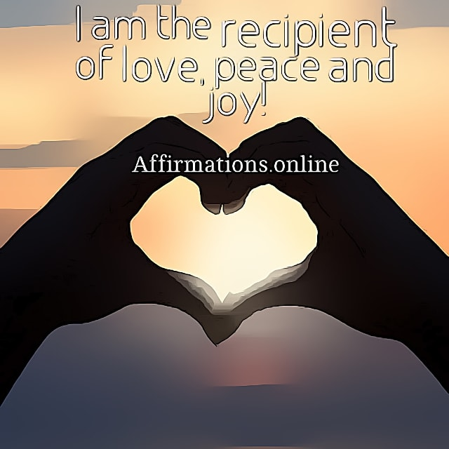 Positive affirmation from Affirmations.online - I am the recipient of love, peace and joy!