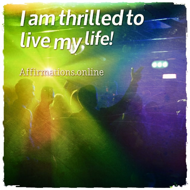 Positive affirmation from Affirmations.online - I am thrilled to live my life!