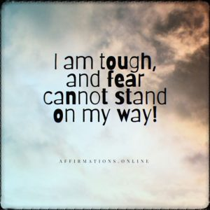 Positive affirmation from Affirmations.online - I am tough, and fear cannot stand on my way!