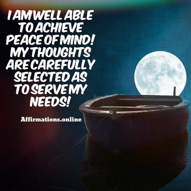 Positive affirmation from Affirmations.online - I am well able to achieve peace of mind! My thoughts are carefully selected as to serve my needs!