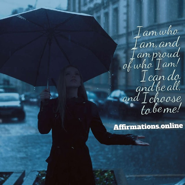 Image affirmation from Affirmations.online - I am who I am, and I am proud of who I am! I can do and be all, and I choose to be me!