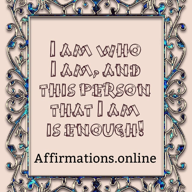 Image affirmation from Affirmations.online - I am who I am, and this person that I am is enough!
