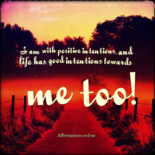 Positive affirmation from Affirmations.online - I am with positive intentions, and life has good intentions towards me too!