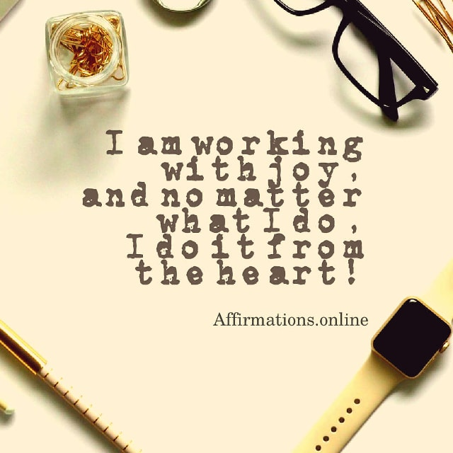Image affirmation from Affirmations.online - I am working with joy, and no matter what I do, I do it from the heart!