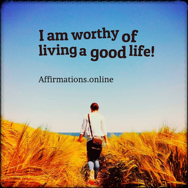 Positive affirmation from Affirmations.online - I am worthy of living a good life!