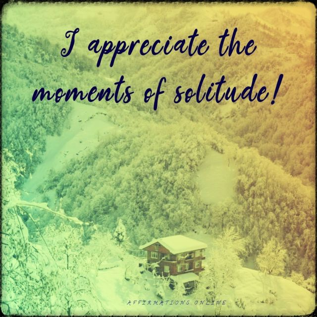 Positive affirmation from Affirmations.online - I appreciate the moments of solitude!
