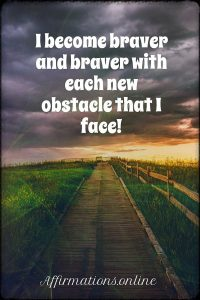 Positive affirmation from Affirmations.online - I become braver and braver with each new obstacle that I face!