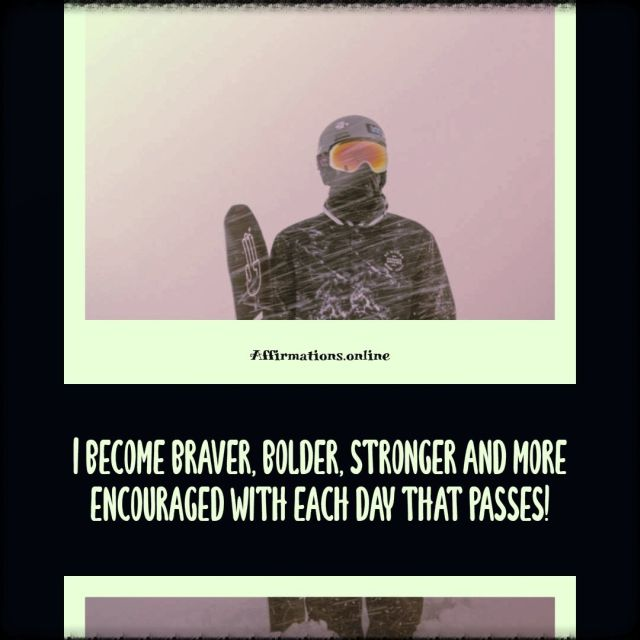 Positive Affirmation from Affirmations.online - I become braver, bolder, stronger and more encouraged with each day that passes!