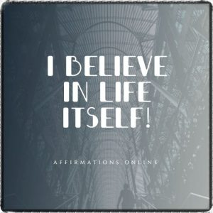 Positive affirmation from Affirmations.online - I believe in Life itself!