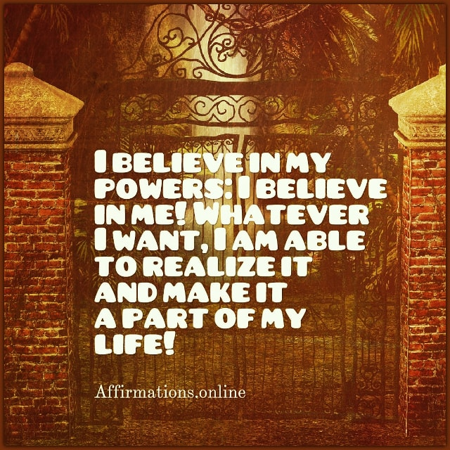 Positive affirmation from Affirmations.online - I believe in my powers: I believe in me! Whatever I want, I am able to realize it and make it a part of my life!