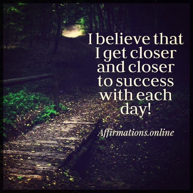 Positive affirmation from Affirmations.online - I believe that I get closer and closer to success with each day!