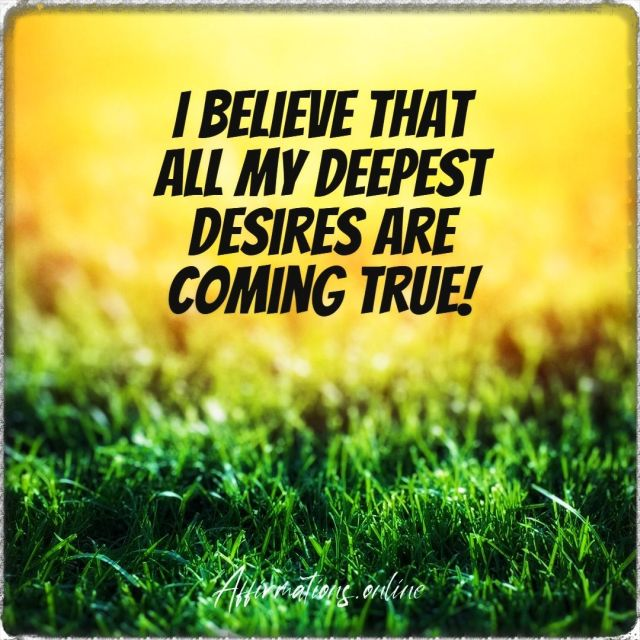 Positive Affirmation from Affirmations.online - I believe that all my deepest desires are coming true!