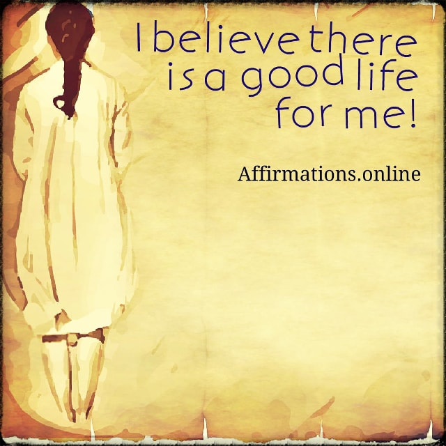 Positive affirmation from Affirmations.online - I believe there is a good life for me!