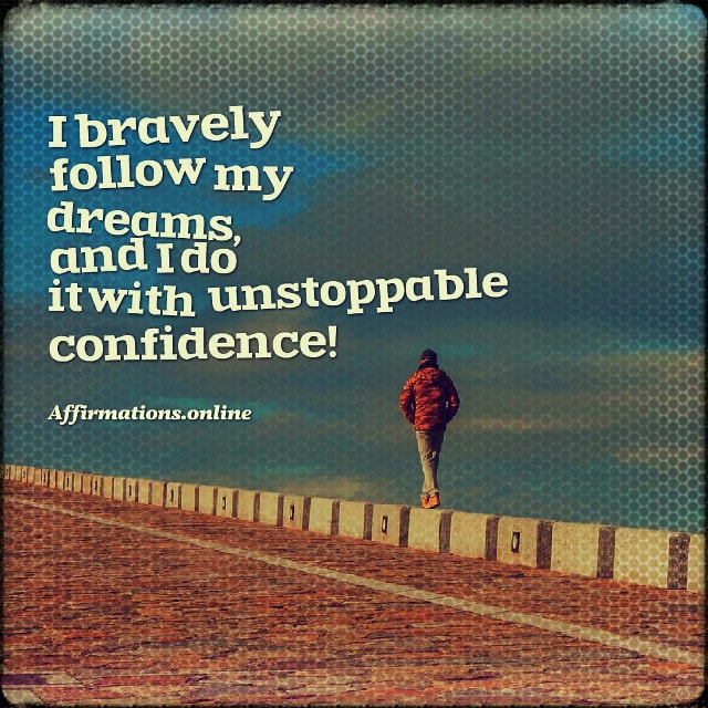 Positive affirmation from Affirmations.online - I bravely follow my dreams, and I do it with unstoppable confidence!