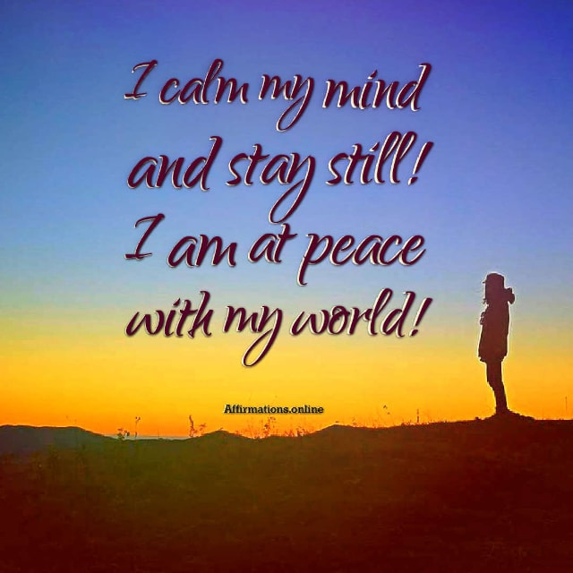 Positive affirmation from Affirmations.online - I calm my mind and stay still! I am at peace with my world!