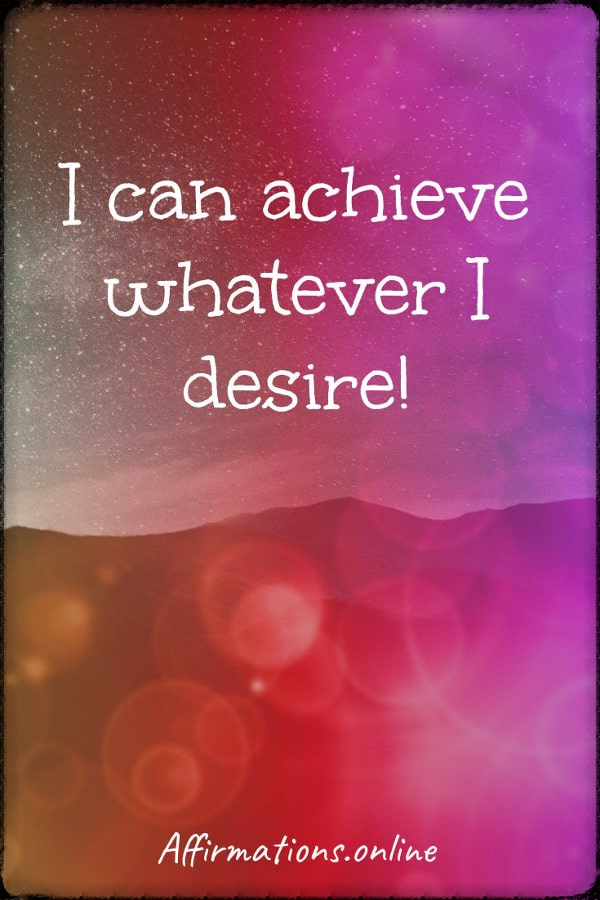Positive affirmation from Affirmations.online - I can achieve whatever I desire!