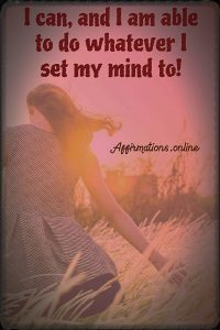 Positive affirmation from Affirmations.online - I can, and I am able to do whatever I set my mind to!