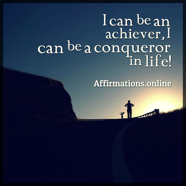 Positive affirmation from Affirmations.online - I can be an achiever, I can be a conqueror in life!